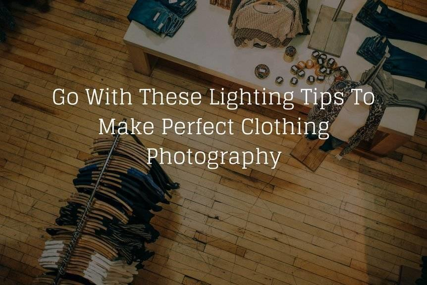 Go With These Lighting Tips To Make Perfect Clothing Photography