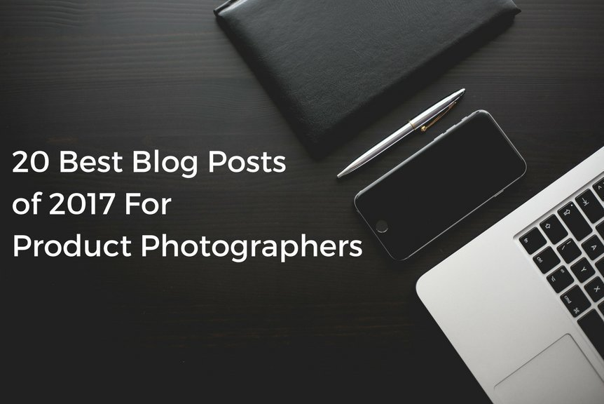 20 Best Blog Posts of 2017 For Product Photographers